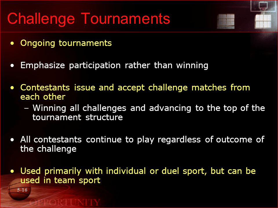 5-16 Challenge Tournaments Ongoing tournaments Emphasize participation rather than winning Contestants issue and accept challenge matches from each ot