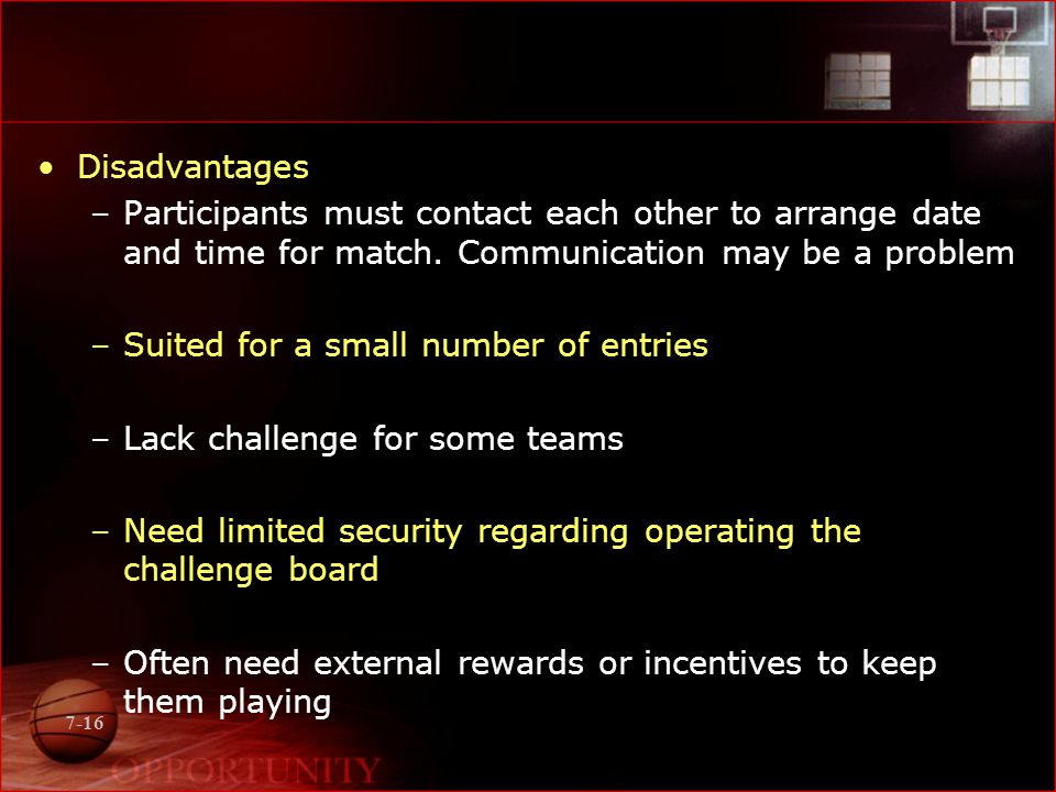 7-16 Disadvantages –Participants must contact each other to arrange date and time for match. Communication may be a problem –Suited for a small number