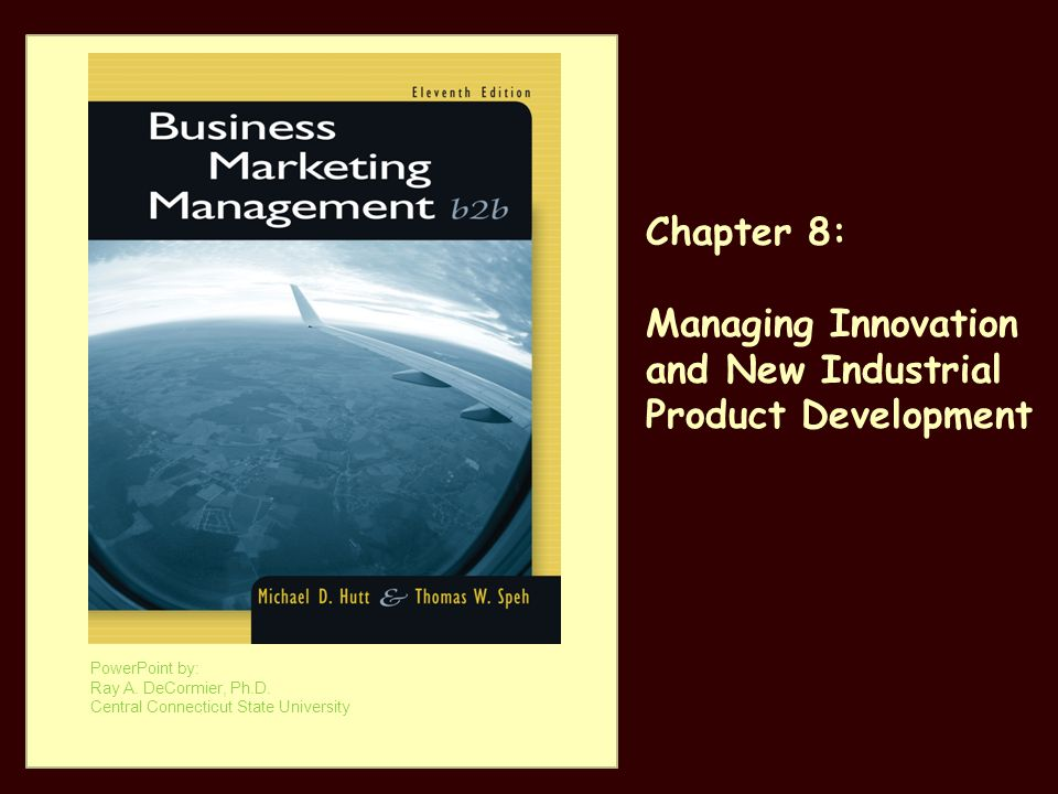 PowerPoint by: Ray A. DeCormier, Ph.D. Central Connecticut State University Chapter 8: Managing Innovation and New Industrial Product Development