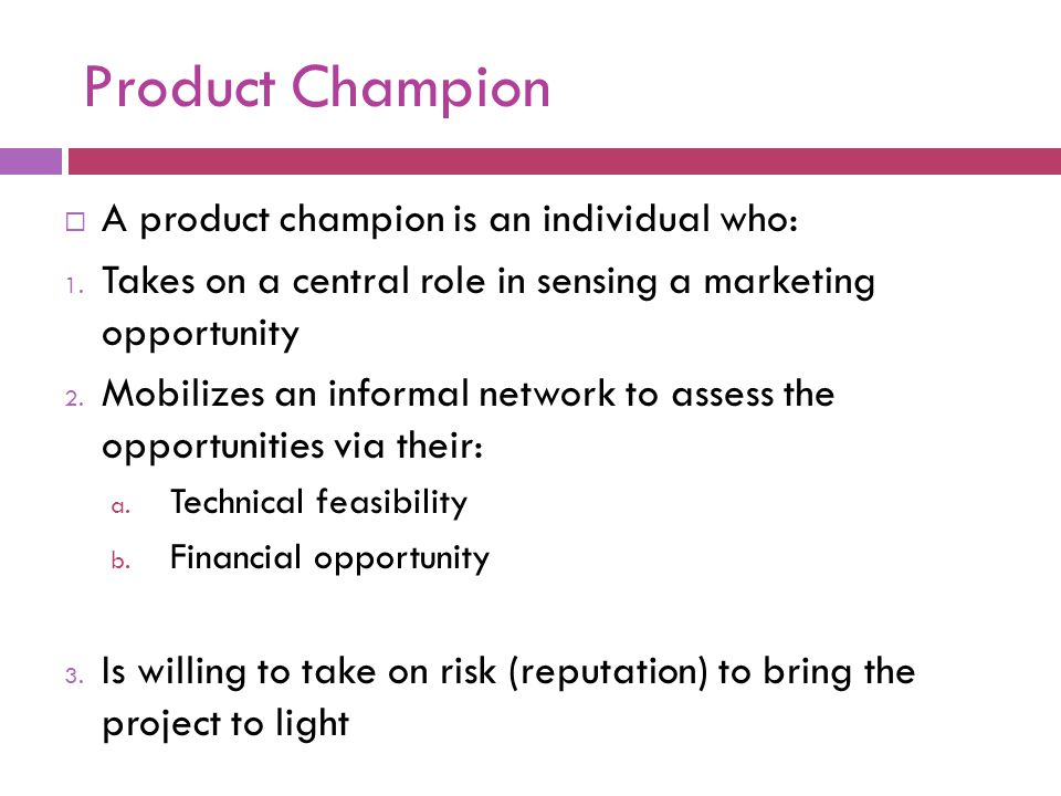 Product Champion A product champion is an individual who: 1. Takes on a central role in sensing a marketing opportunity 2. Mobilizes an informal netwo