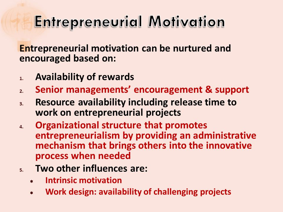 Entrepreneurial motivation can be nurtured and encouraged based on: 1. Availability of rewards 2. Senior managements encouragement & support 3. Resour