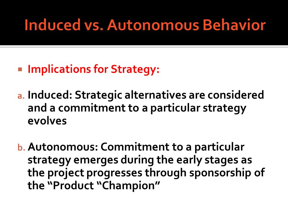 Implications for Strategy: a. Induced: Strategic alternatives are considered and a commitment to a particular strategy evolves b. Autonomous: Commitme