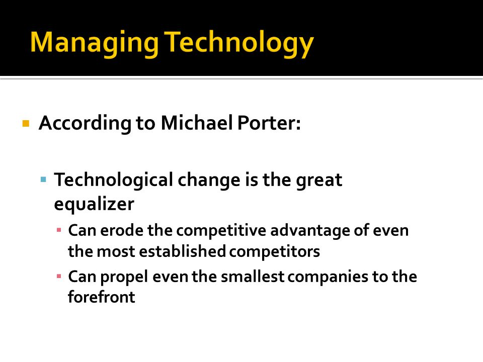 According to Michael Porter: Technological change is the great equalizer Can erode the competitive advantage of even the most established competitors
