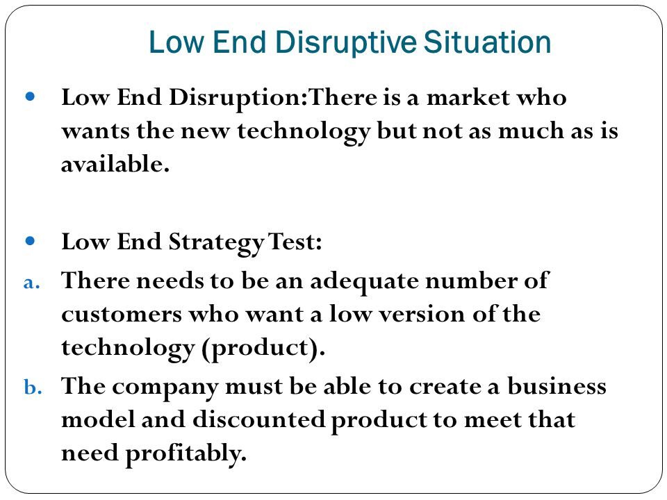 Low End Disruptive Situation 25 Low End Disruption: There is a market who wants the new technology but not as much as is available. Low End Strategy T