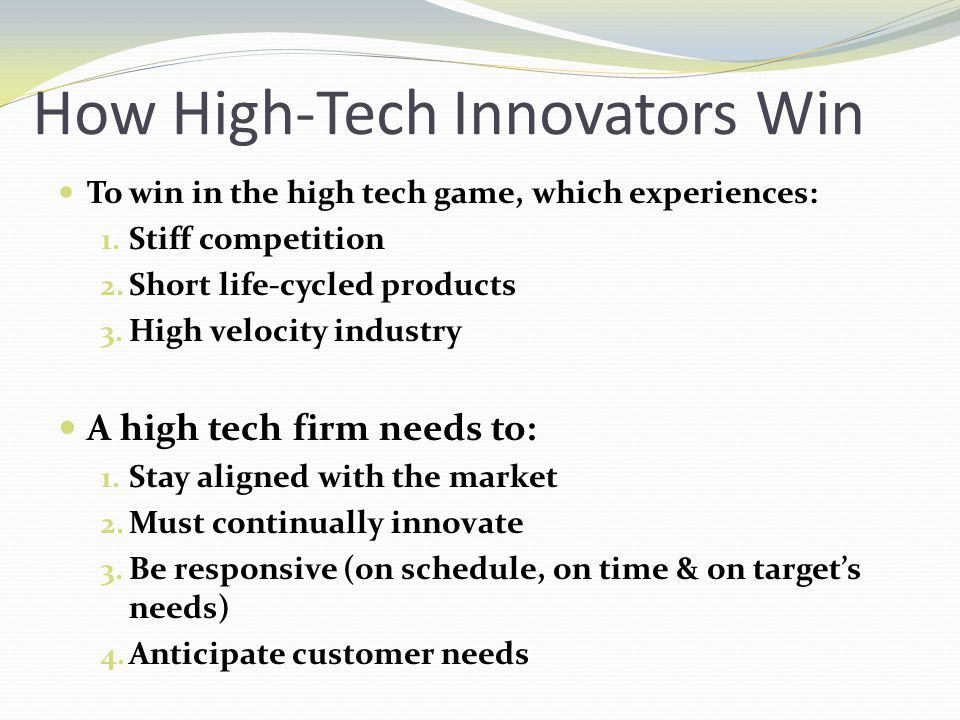 How High-Tech Innovators Win To win in the high tech game, which experiences: 1. Stiff competition 2. Short life-cycled products 3. High velocity indu