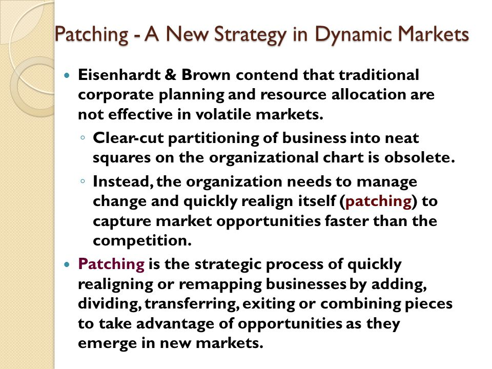 Patching - A New Strategy in Dynamic Markets Eisenhardt & Brown contend that traditional corporate planning and resource allocation are not effective