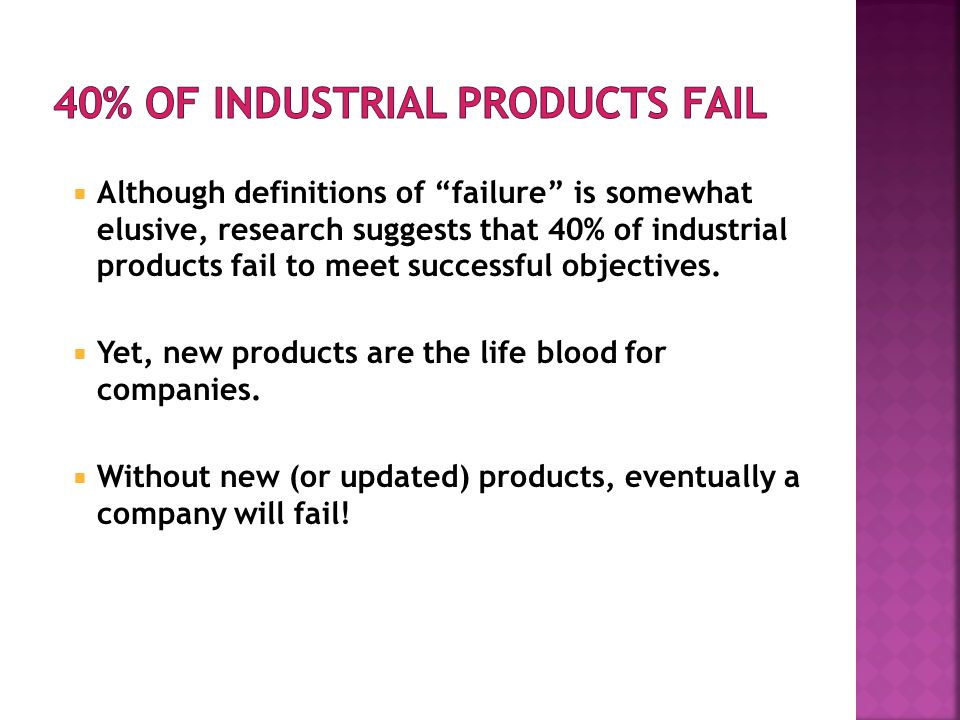 Although definitions of failure is somewhat elusive, research suggests that 40% of industrial products fail to meet successful objectives. Yet, new pr