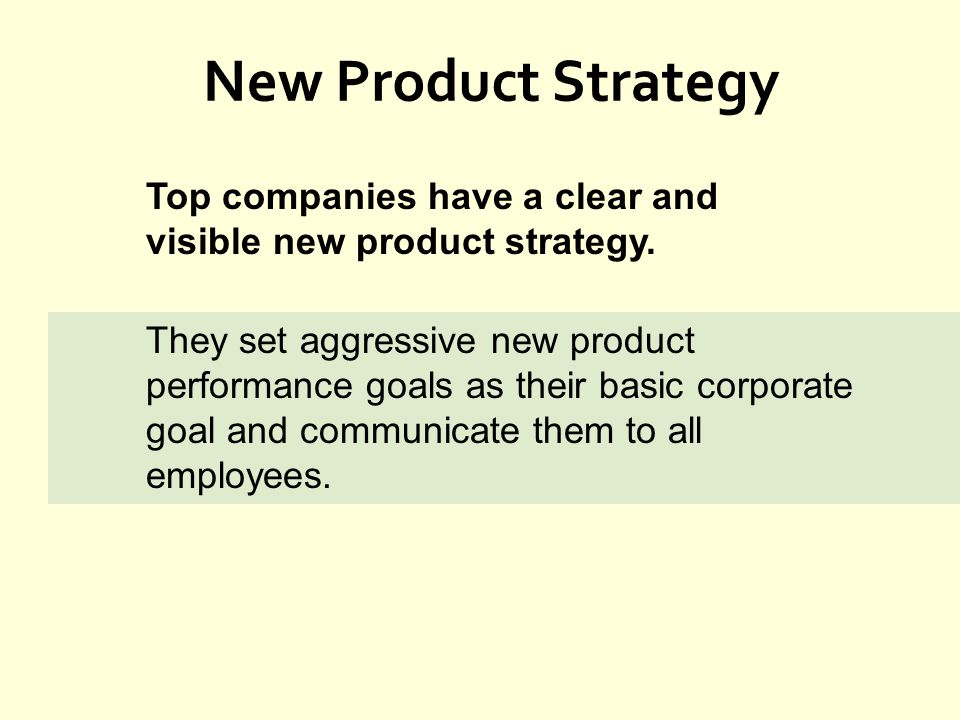 New Product Strategy Top companies have a clear and visible new product strategy. They set aggressive new product performance goals as their basic cor