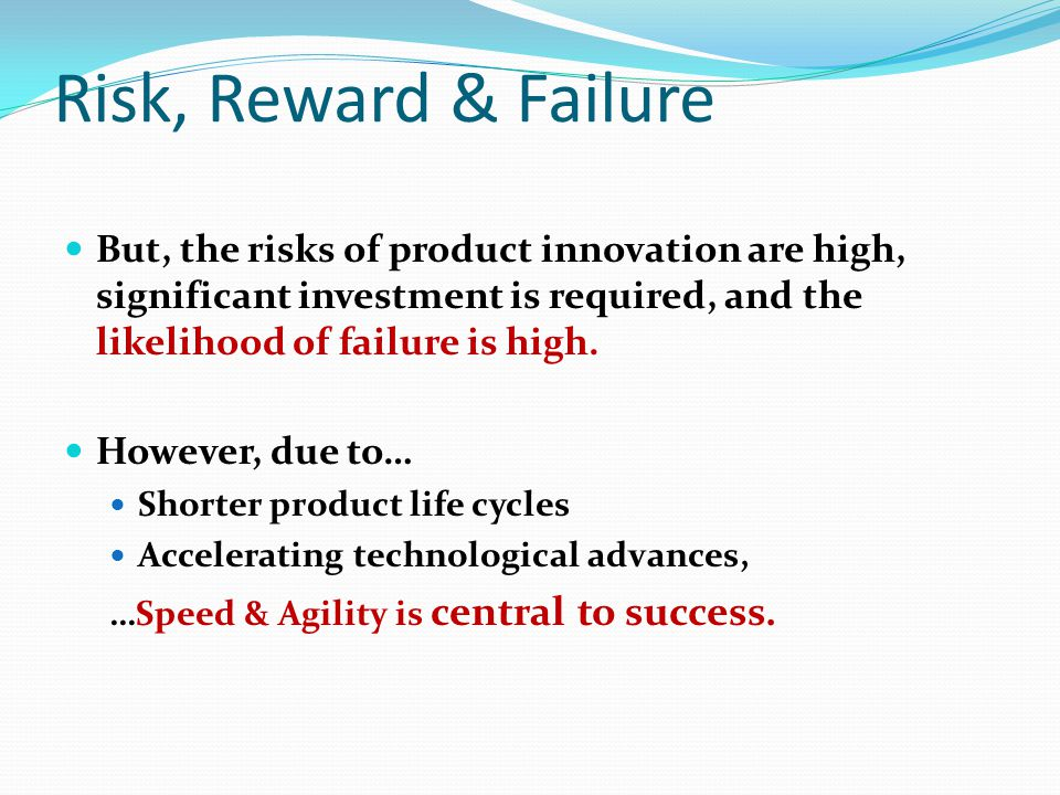 Risk, Reward & Failure But, the risks of product innovation are high, significant investment is required, and the likelihood of failure is high. Howev