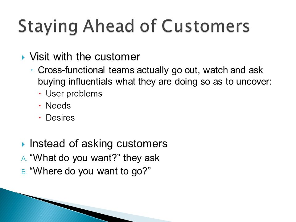 Visit with the customer Cross-functional teams actually go out, watch and ask buying influentials what they are doing so as to uncover: User problems
