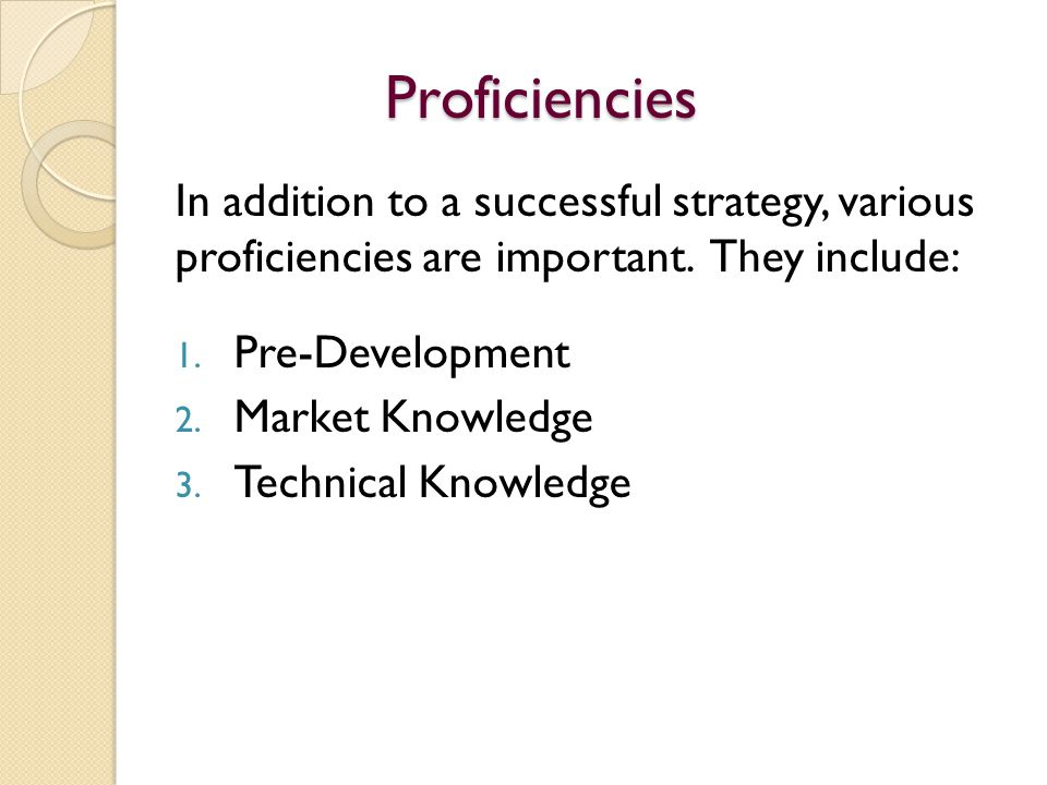 Proficiencies In addition to a successful strategy, various proficiencies are important. They include: 1. Pre-Development 2. Market Knowledge 3. Techn