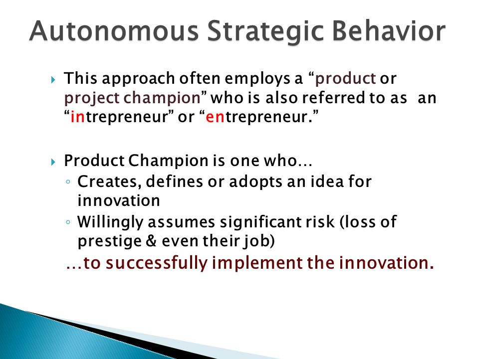 This approach often employs a product or project champion who is also referred to as anintrepreneur or entrepreneur.