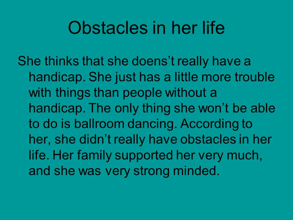 Obstacles in her life She thinks that she doenst really have a handicap.
