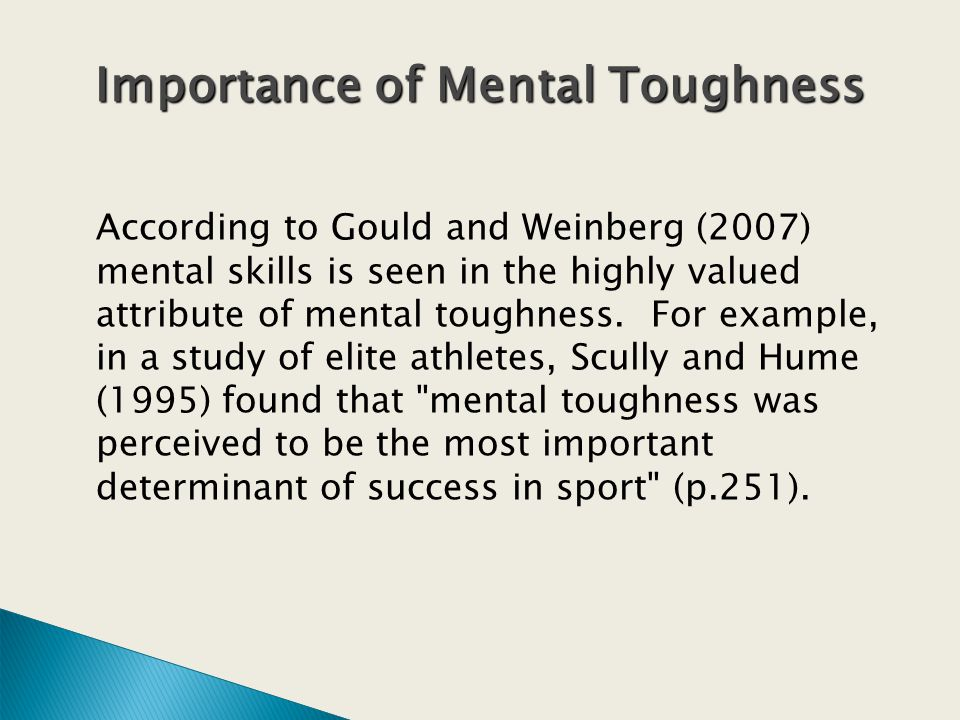 According to Gould and Weinberg (2007) mental skills is seen in the highly valued attribute of mental toughness.