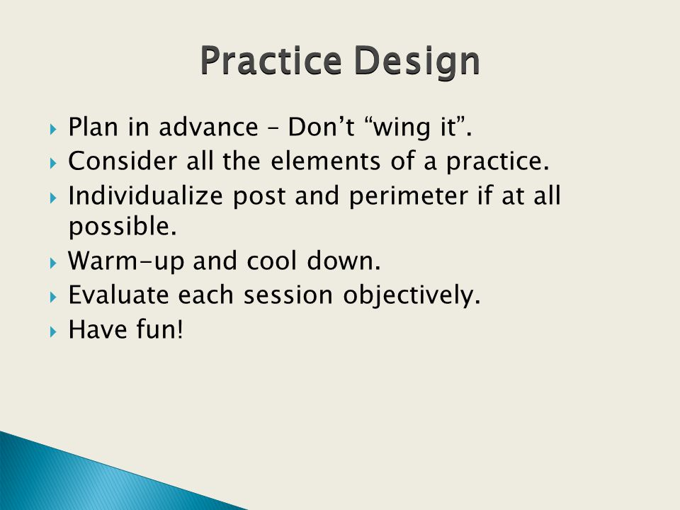 Plan in advance – Dont wing it. Consider all the elements of a practice.