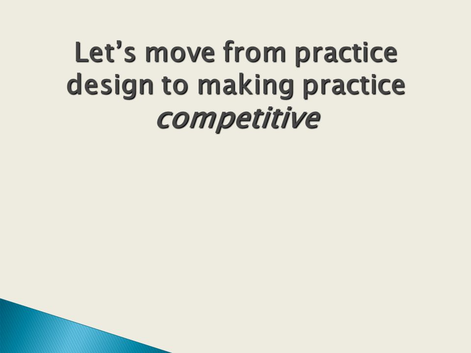 Lets move from practice design to making practice competitive