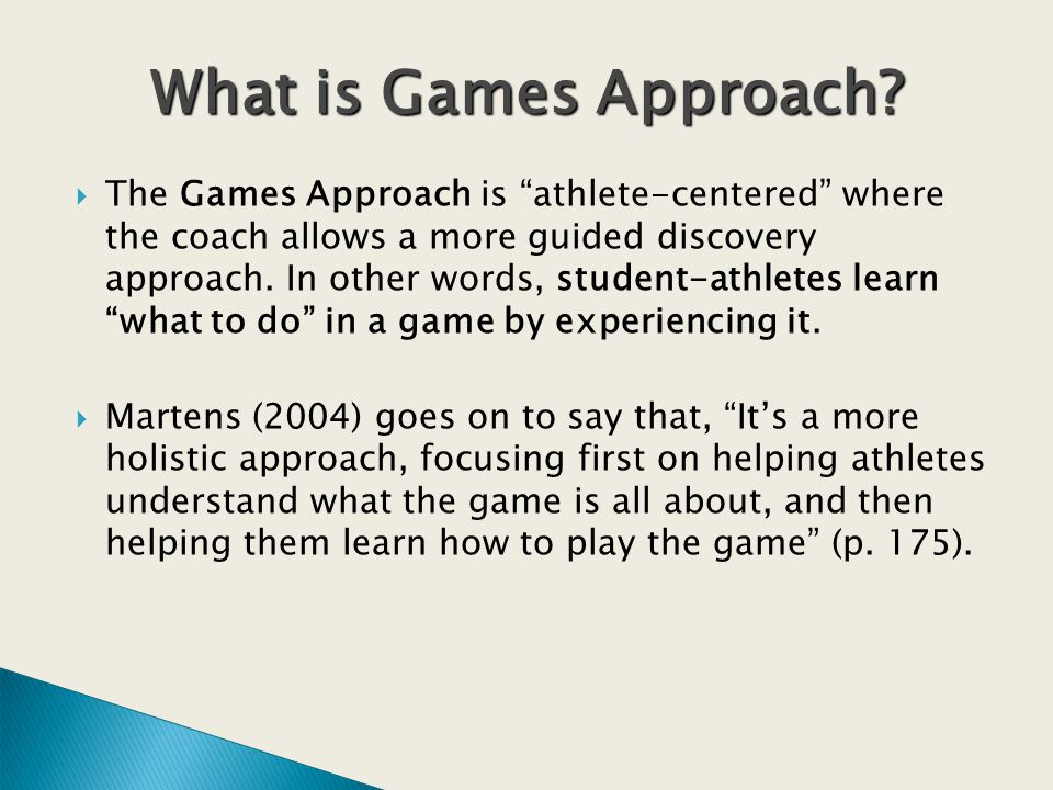 The Games Approach is athlete-centered where the coach allows a more guided discovery approach.