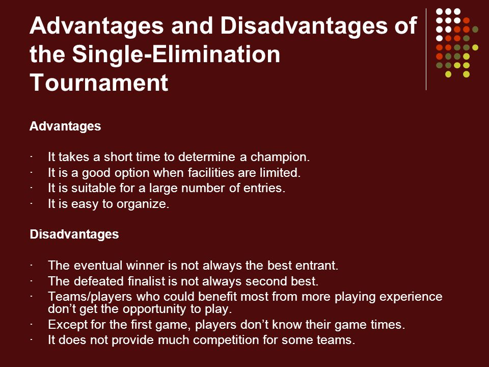 Advantages and Disadvantages of the Single-Elimination Tournament Advantages ·It takes a short time to determine a champion. ·It is a good option when