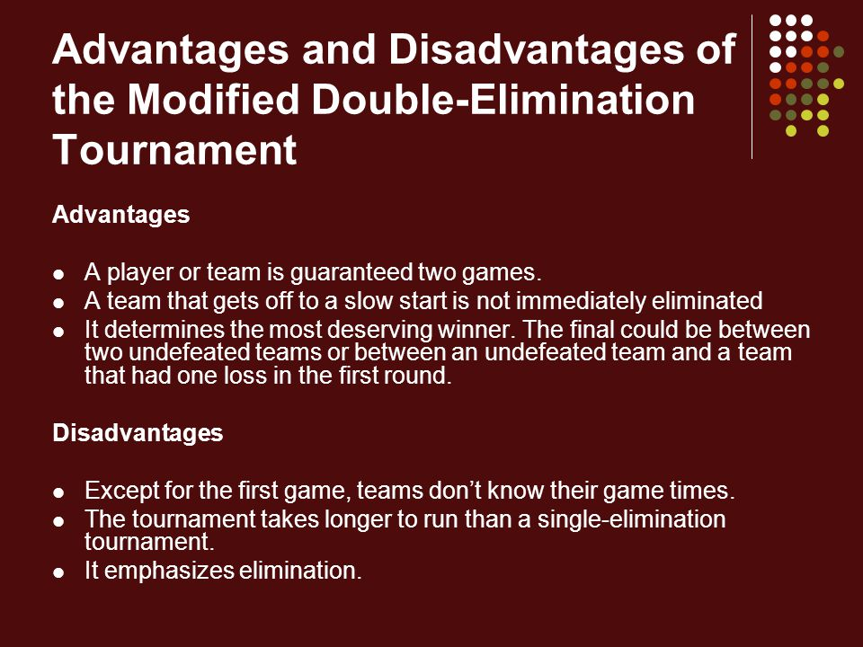 Advantages and Disadvantages of the Modified Double-Elimination Tournament Advantages A player or team is guaranteed two games. A team that gets off t
