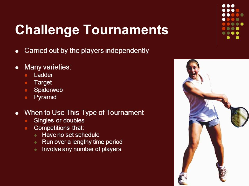 Challenge Tournaments Carried out by the players independently Many varieties: Ladder Target Spiderweb Pyramid When to Use This Type of Tournament Sin
