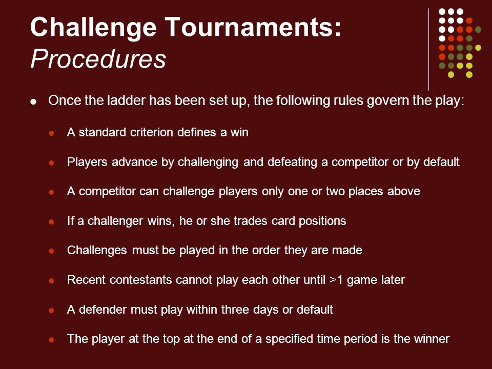 Challenge Tournaments: Procedures Once the ladder has been set up, the following rules govern the play: A standard criterion defines a win Players adv