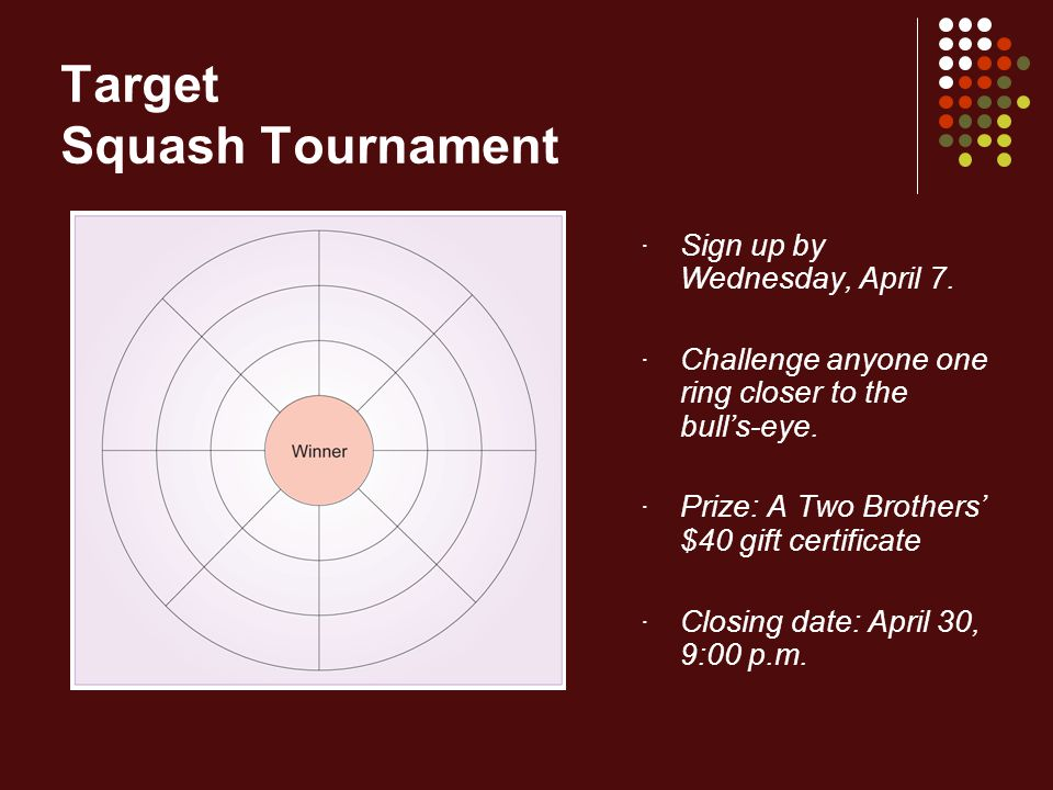 Target Squash Tournament · Sign up by Wednesday, April 7. · Challenge anyone one ring closer to the bulls-eye. · Prize: A Two Brothers $40 gift certif