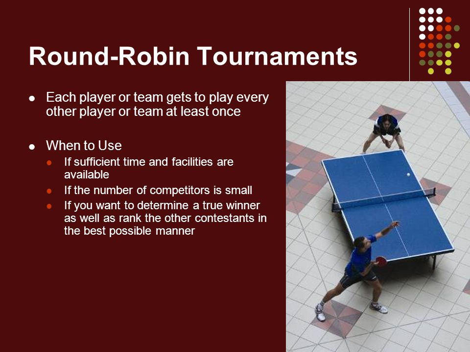 Round-Robin Tournaments: Procedures Step 1 Assign numbers to the teams that have entered the tournament Rotate the numbers counter-clockwise around one number that remains fixed (#1) The formula for determining the total number of games to be played in a round-robin tournament is N(N – 1) / 2, with N representing the number of teams or participating units in the tournament Round 1Round 2Round 3Round 4Round 5Round 6Round 7 1 vs.