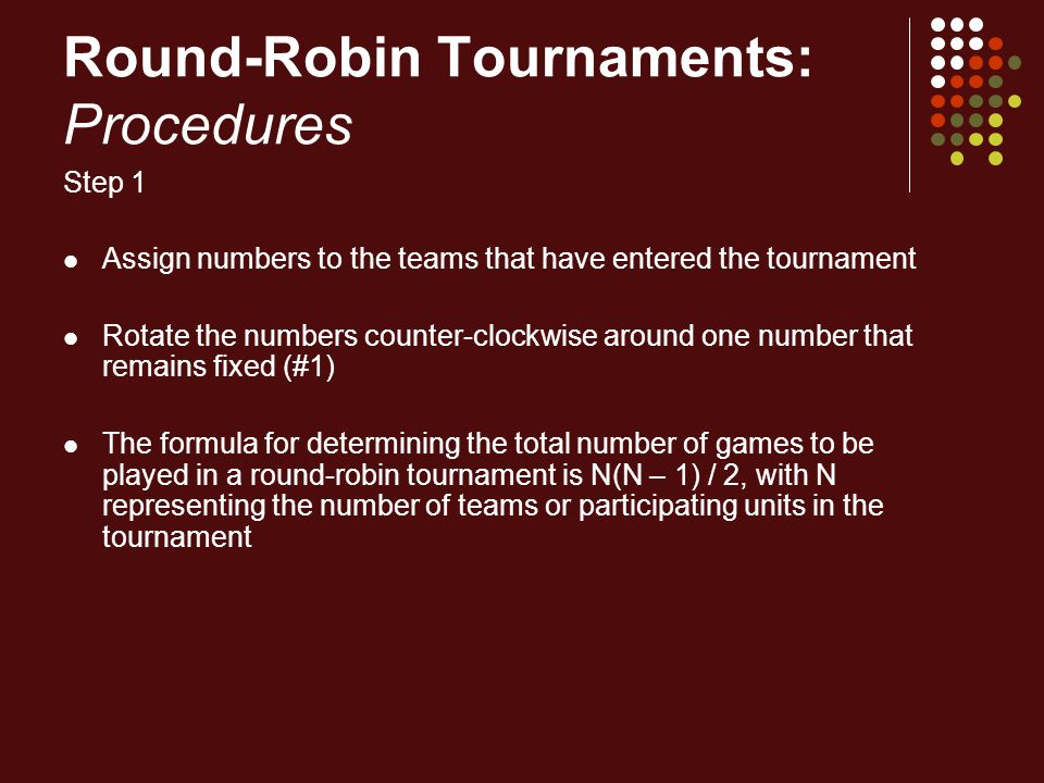 Round-Robin Tournaments: Procedures Step 1 Assign numbers to the teams that have entered the tournament Rotate the numbers counter-clockwise around on