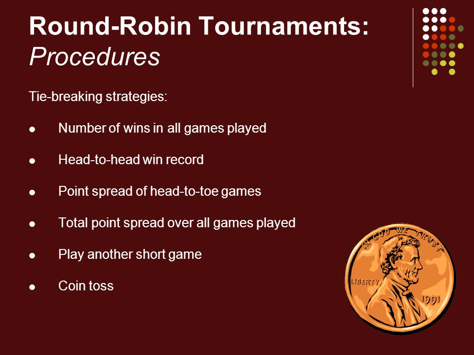 Round-Robin Tournaments: Procedures Tie-breaking strategies: Number of wins in all games played Head-to-head win record Point spread of head-to-toe ga