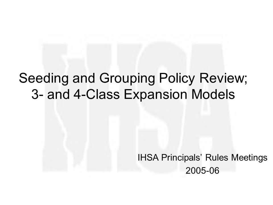 Seeding and Grouping Policy Review; 3- and 4-Class Expansion Models IHSA Principals Rules Meetings 2005-06