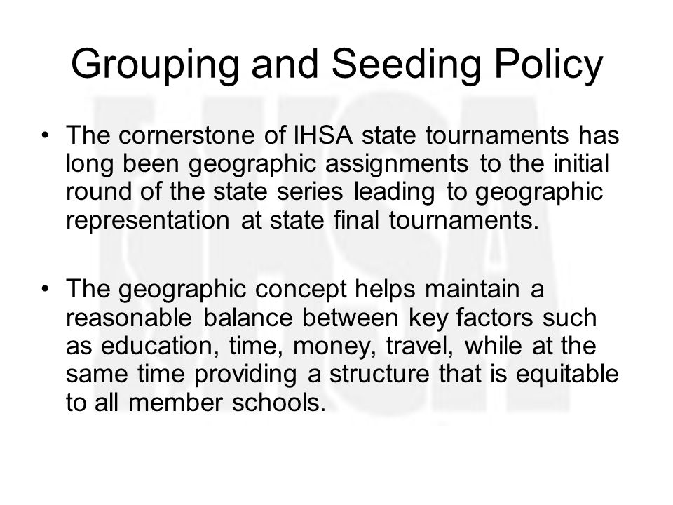 Grouping and Seeding Policy The cornerstone of IHSA state tournaments has long been geographic assignments to the initial round of the state series leading to geographic representation at state final tournaments.