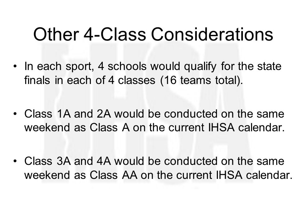 Other 4-Class Considerations In each sport, 4 schools would qualify for the state finals in each of 4 classes (16 teams total).