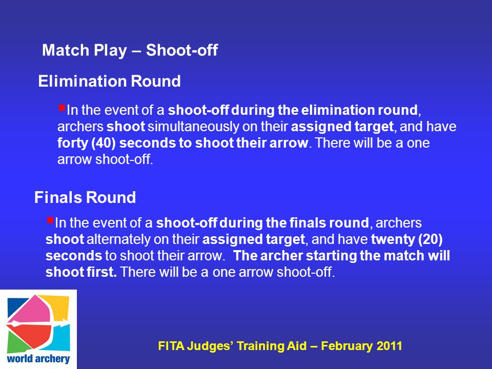 FITA Judges Training Aid – February 2011 In the event of a shoot-off during the elimination round, archers shoot simultaneously on their assigned target, and have forty (40) seconds to shoot their arrow.