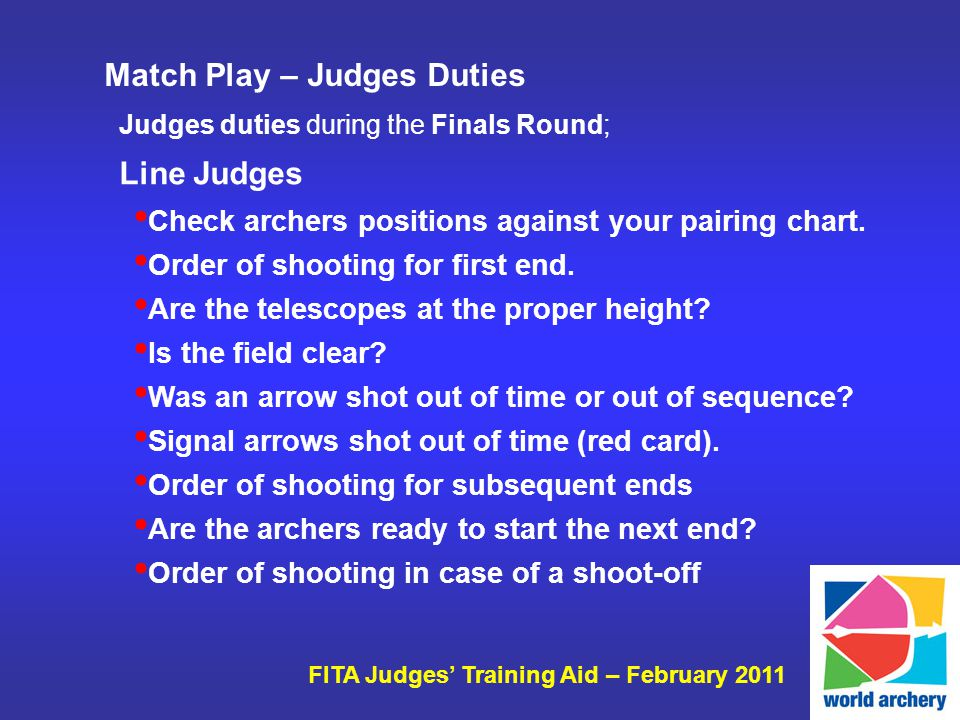 FITA Judges Training Aid – February 2011 Judges duties during the Finals Round; Line Judges Check archers positions against your pairing chart.