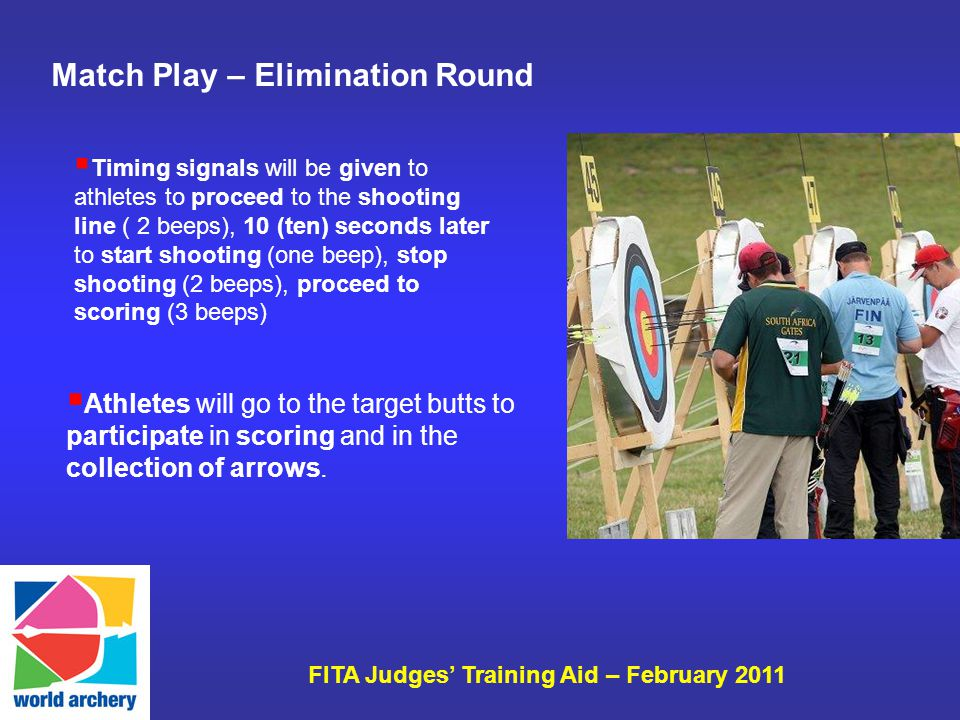 FITA Judges Training Aid – February 2011 Match Play – Elimination Round Athletes will go to the target butts to participate in scoring and in the collection of arrows.