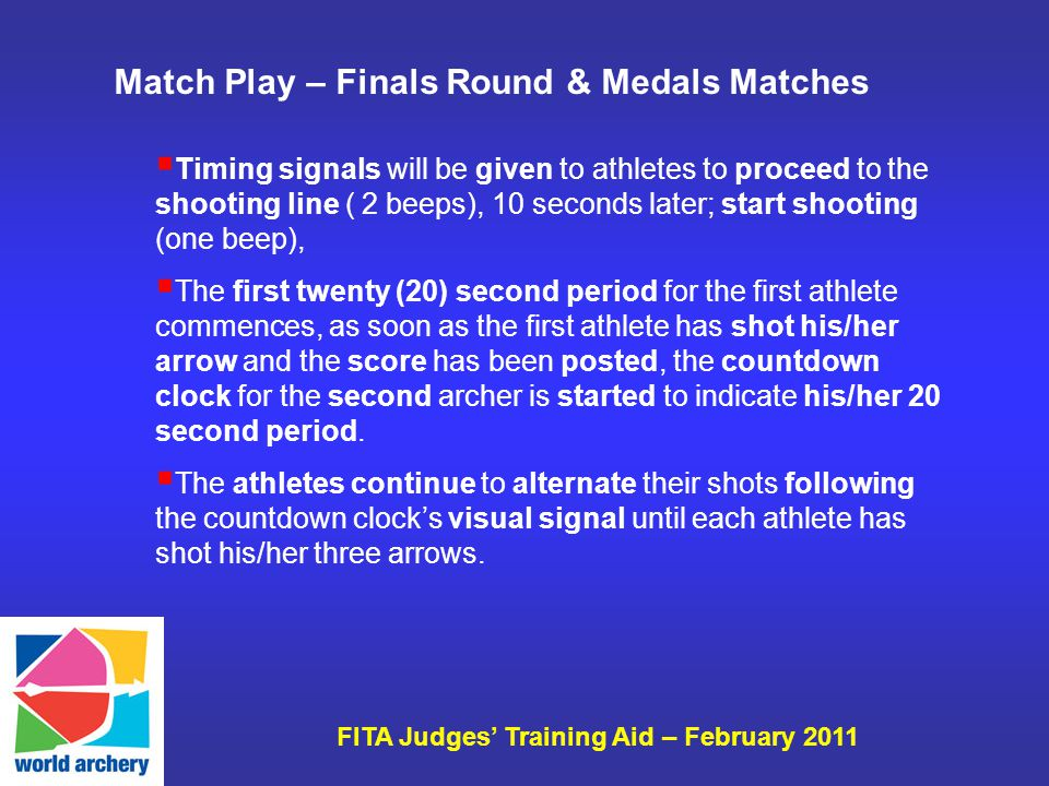 FITA Judges Training Aid – February 2011 Match Play – Finals Round & Medals Matches Timing signals will be given to athletes to proceed to the shooting line ( 2 beeps), 10 seconds later; start shooting (one beep), The first twenty (20) second period for the first athlete commences, as soon as the first athlete has shot his/her arrow and the score has been posted, the countdown clock for the second archer is started to indicate his/her 20 second period.