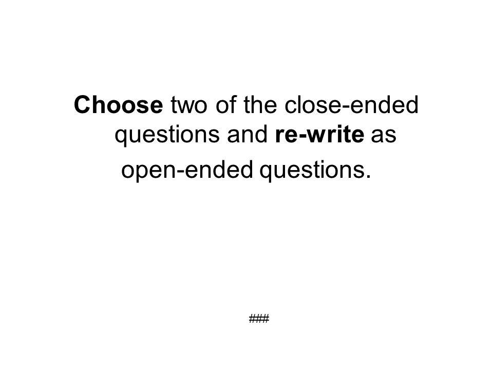 Choose two of the close-ended questions and re-write as open-ended questions. ###