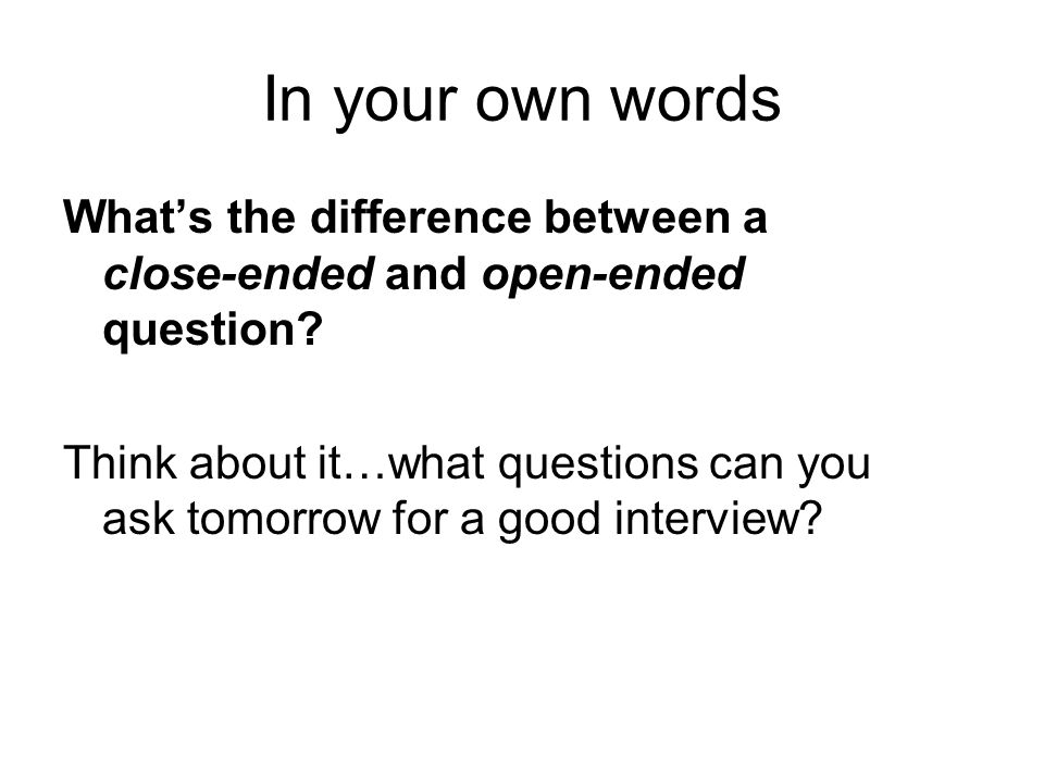 In your own words Whats the difference between a close-ended and open-ended question? Think about it…what questions can you ask tomorrow for a good in