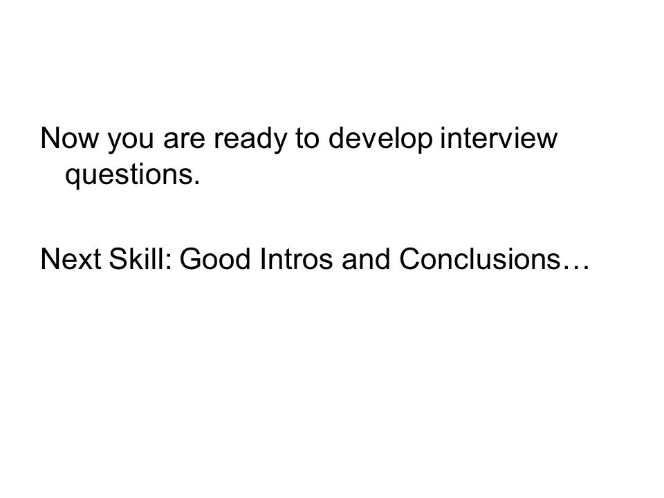 Now you are ready to develop interview questions. Next Skill: Good Intros and Conclusions…