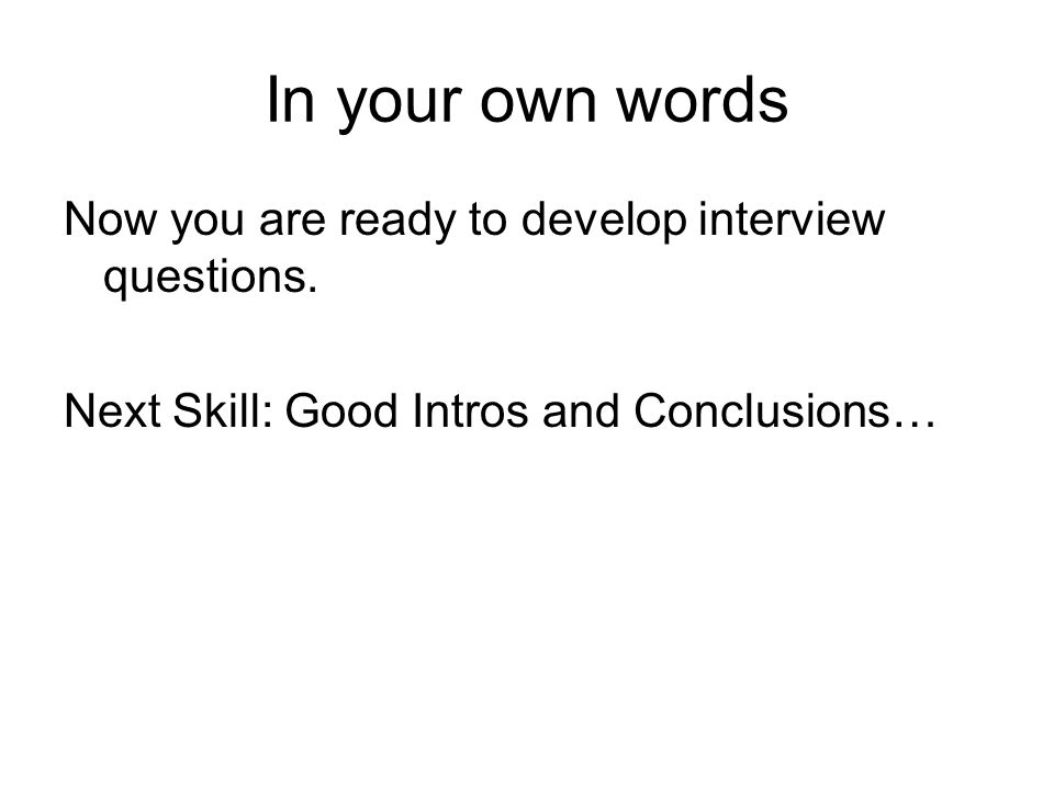 In your own words Now you are ready to develop interview questions. Next Skill: Good Intros and Conclusions…