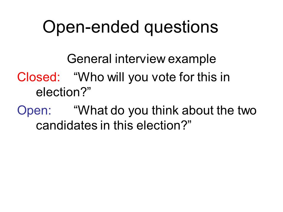 Open-ended questions General interview example Closed:Who will you vote for this in election? Open:What do you think about the two candidates in this