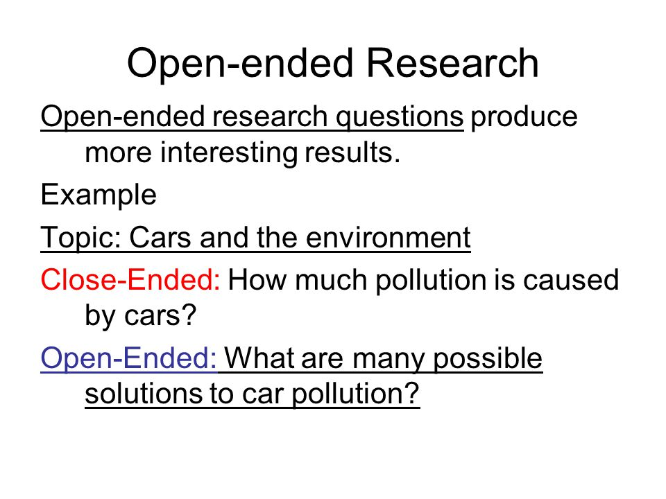 Open-ended Research Open-ended research questions produce more interesting results. Example Topic: Cars and the environment Close-Ended: How much poll