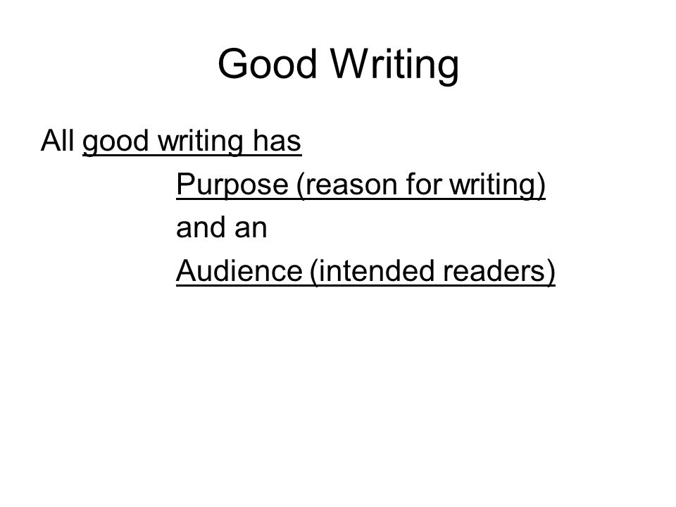 Good Writing All good writing has Purpose (reason for writing) and an Audience (intended readers)