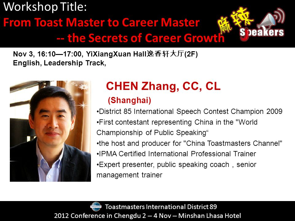 Toastmasters International District Conference in Chengdu 2 – 4 Nov – Minshan Lhasa Hotel CHEN Zhang, CC, CL (Shanghai) District 85 International Speech Contest Champion 2009 First contestant representing China in the World Championship of Public Speaking the host and producer for China Toastmasters Channel IPMA Certified International Professional Trainer Expert presenter, public speaking coach senior management trainer Workshop Title: From Toast Master to Career Master -- the Secrets of Career Growth Nov 3, 16:1017:00, YiXiangXuan Hall (2F) English, Leadership Track,