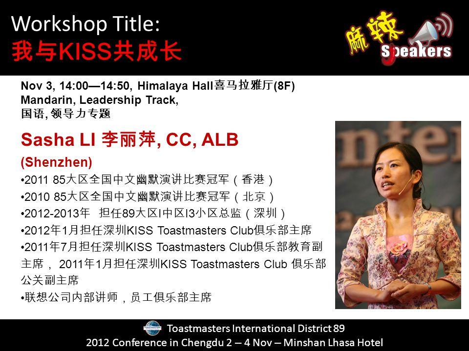 Toastmasters International District 89 2012 Conference in Chengdu 2 – 4 Nov – Minshan Lhasa Hotel Sasha LI, CC, ALB (Shenzhen) 2011 85 2010 85 2012-2013 89 I I3 2012 1 KISS Toastmasters Club 2011 7 KISS Toastmasters Club 2011 1 KISS Toastmasters Club Workshop Title: KISS Nov 3, 14:0014:50, Himalaya Hall (8F) Mandarin, Leadership Track,,