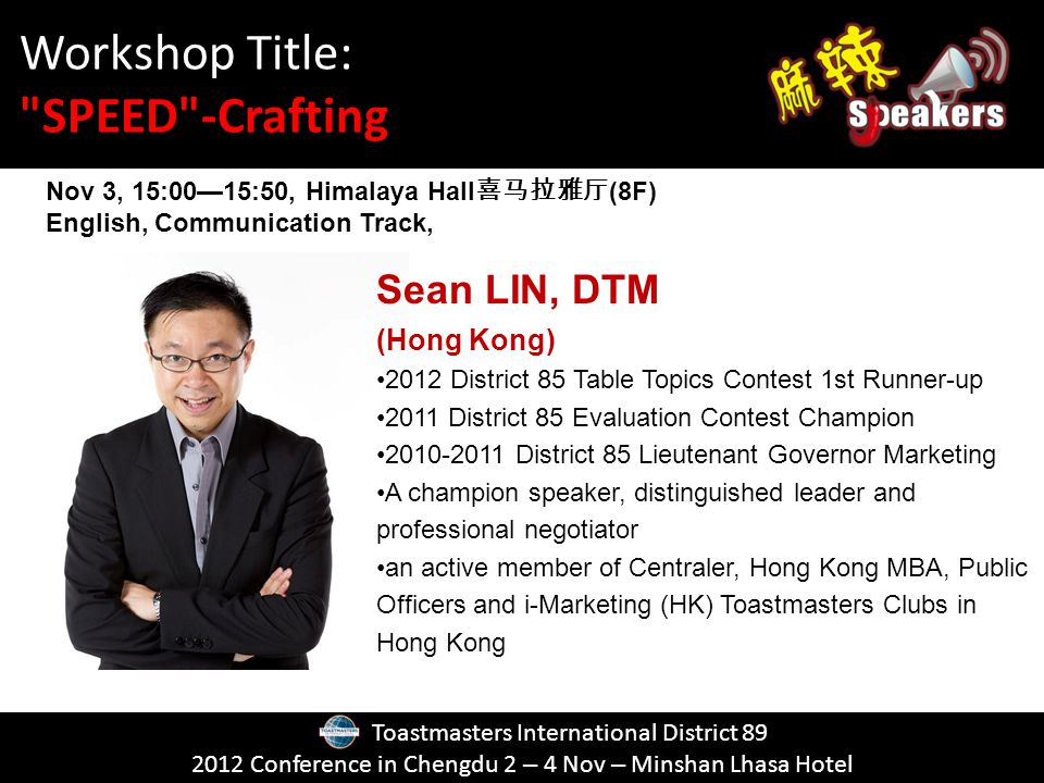 Toastmasters International District Conference in Chengdu 2 – 4 Nov – Minshan Lhasa Hotel Sean LIN, DTM (Hong Kong) 2012 District 85 Table Topics Contest 1st Runner-up 2011 District 85 Evaluation Contest Champion District 85 Lieutenant Governor Marketing A champion speaker, distinguished leader and professional negotiator an active member of Centraler, Hong Kong MBA, Public Officers and i-Marketing (HK) Toastmasters Clubs in Hong Kong Nov 3, 15:0015:50, Himalaya Hall (8F) English, Communication Track, Workshop Title: SPEED -Crafting