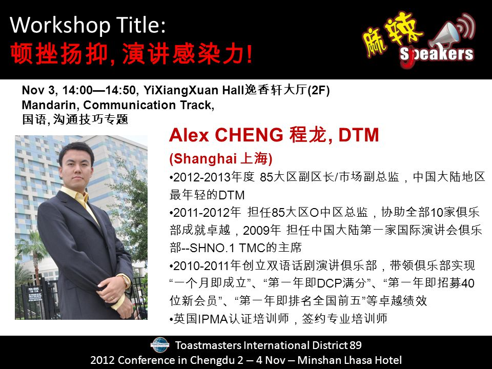 Toastmasters International District Conference in Chengdu 2 – 4 Nov – Minshan Lhasa Hotel Alex CHENG, DTM (Shanghai ) / DTM O SHNO.1 TMC DCP 40 IPMA Nov 3, 14:0014:50, YiXiangXuan Hall (2F) Mandarin, Communication Track,, Workshop Title:, !