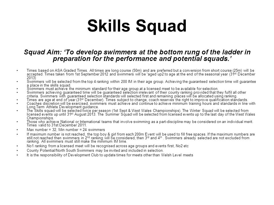 Skills Squad Squad Aim: To develop swimmers at the bottom rung of the ladder in preparation for the performance and potential squads. Times based on A