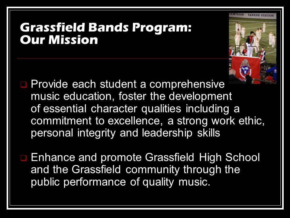 Grassfield Bands Program: Our Mission Provide each student a comprehensive music education, foster the development of essential character qualities including a commitment to excellence, a strong work ethic, personal integrity and leadership skills Enhance and promote Grassfield High School and the Grassfield community through the public performance of quality music.