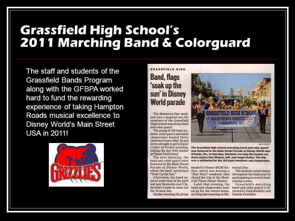 Grassfield High Schools 2011 Marching Band & Colorguard The staff and students of the Grassfield Bands Program along with the GFBPA worked hard to fund the rewarding experience of taking Hampton Roads musical excellence to Disney Worlds Main Street USA in 2011!